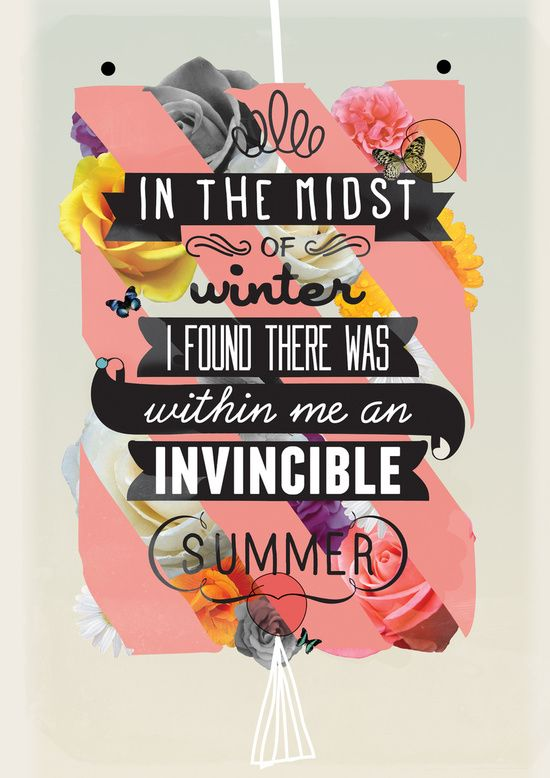 In the midst of winter I found there was within me an invincible summer.