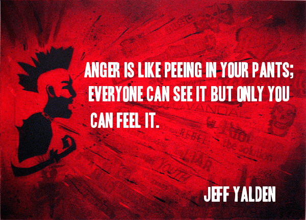 Anger is like peeing in your pants; everyone can see it but only you can feel it. - Jeff Yalden