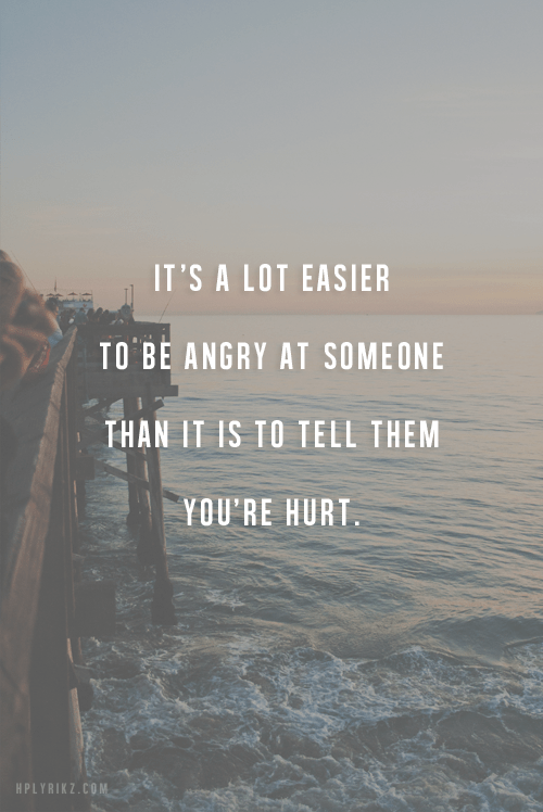 It's a lot easier to be angry at someone than it is to tell them you're hurt.