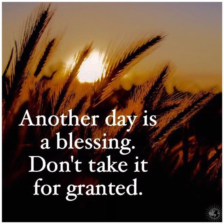 Another day is a blessing. Don't take it for granted.