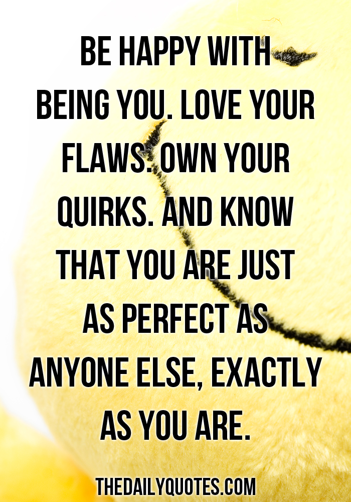 Be happy with being you. Love your flaws. Own your quirks. And know that you are just as perfect as anyone else, exactly as you are.