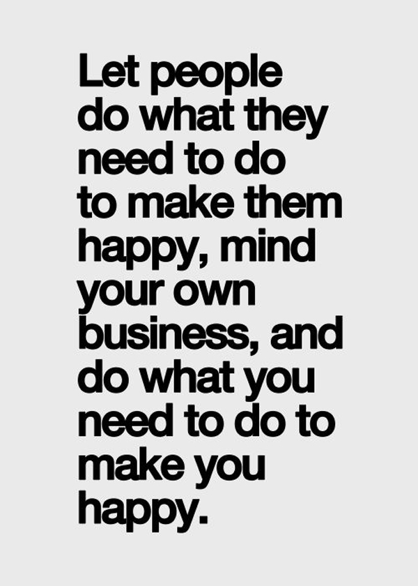 Let people do what they need to do to make them happy, mind your own business, and do what you need to do to make you happy.
