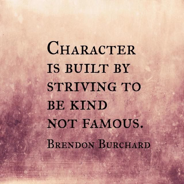 Character is built by striving to be kind, not famous. - Brendon Burchard
