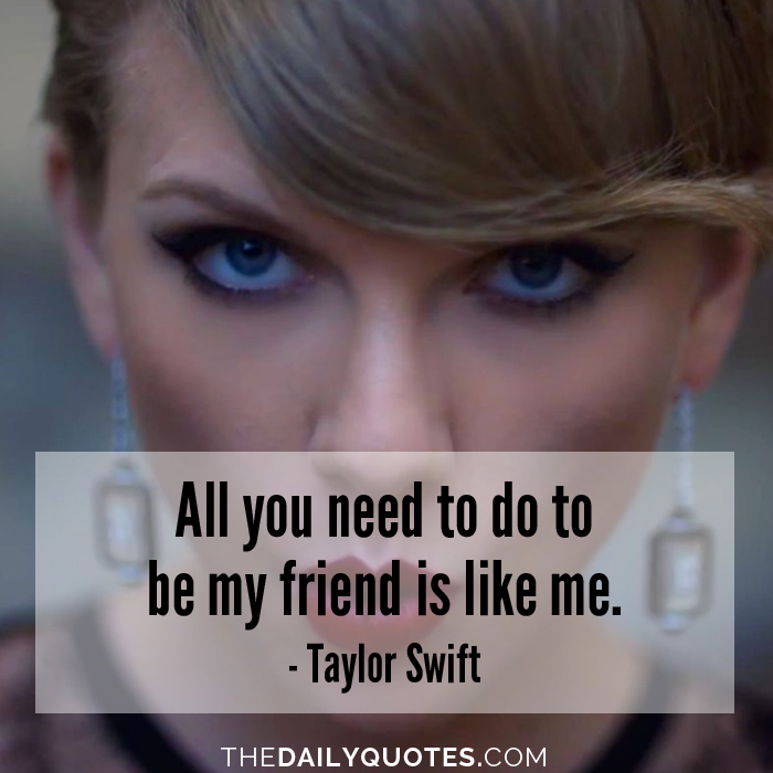 All you need to do to be my friend is like me. - Taylor Swift