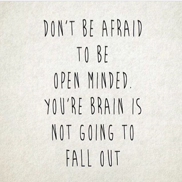 Don't be afraid to be open minded. You're brain is not going to fall out.