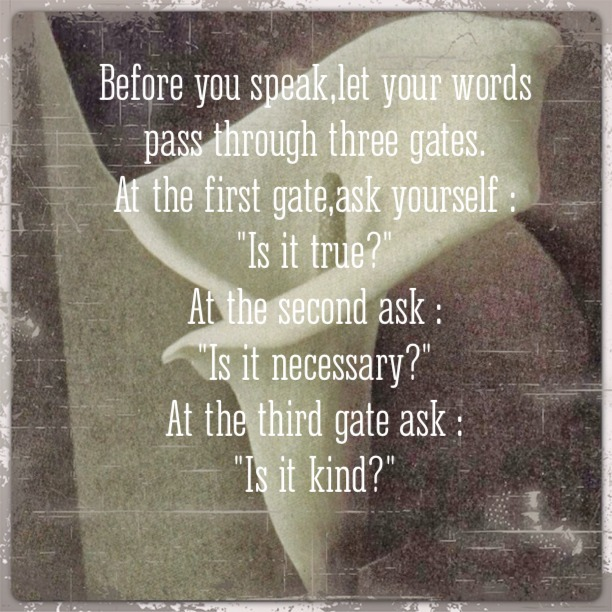 "Before you speak, let your words pass through three gates. At the first gate, ask yourself: ""Is it true?"". At the second ask: ""Is it necessary?"". At the third gate ask: ""Is it kind?""."