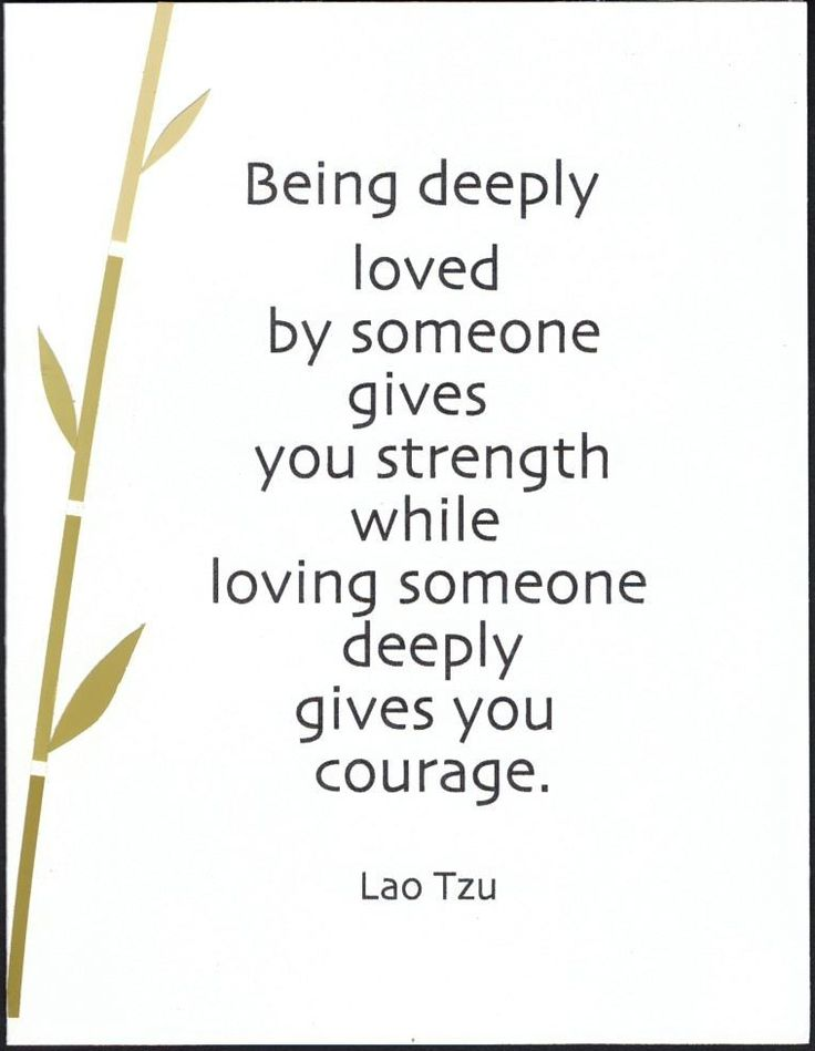 Being deeply loved by someone gives you strength while loving someone deeply gives you courage. - Lao Tzu