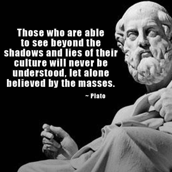 Those who are able to see beyond the shadows and lies of their culture will never be understood, let alone believed by the masses. - Plato