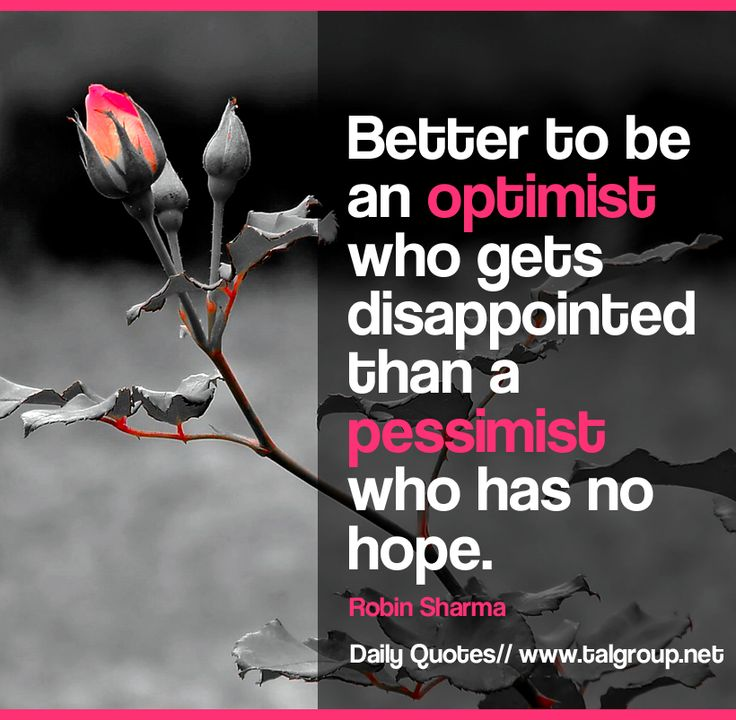 Better to be an optimist who gets disappointed than a pessimist who has no hope. - Robin Sharma