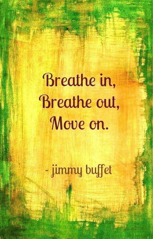 Breath in, breath out, move on. - Jimmy Buffett