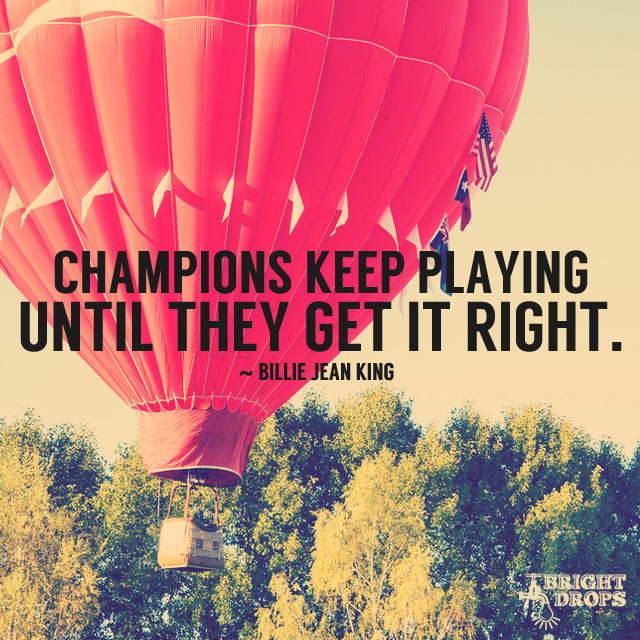 Champions keep playing until they get it right. – Billie Jean King