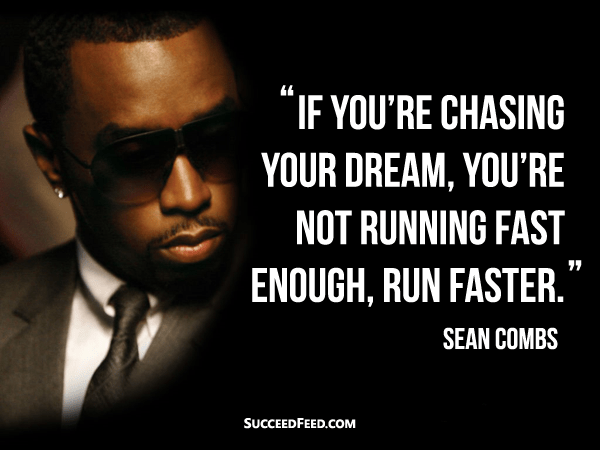 If you're chasing your dream, you're not running fast enough, run faster. - Sean Combs
