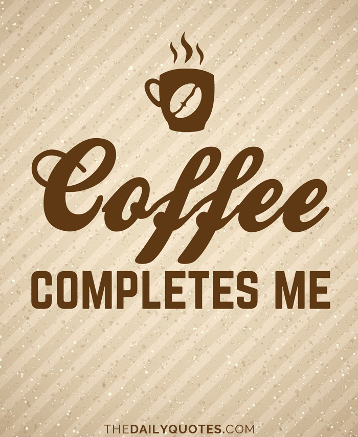 Coffee completes me.