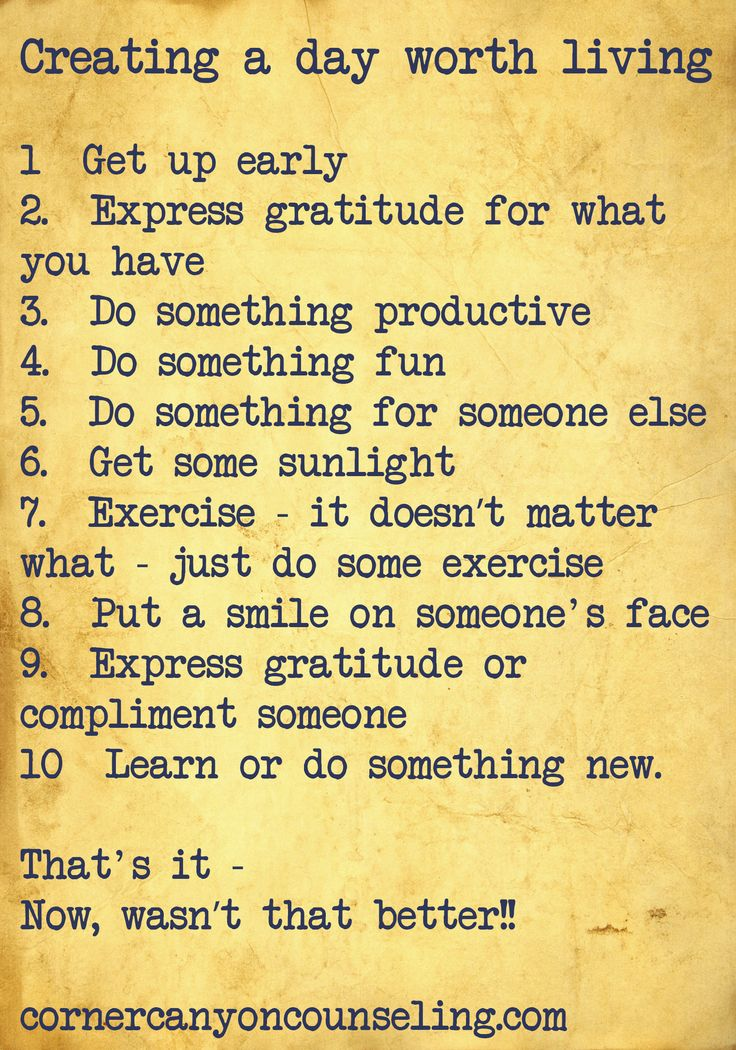 Creating a day worth living. 1. Get up early. 2. Express gratitude for what you have. 3. Do something productive. 4. Do something fun. 5. Do something for someone else. 6. Get some sunlight. 7. Exercise - it doesn't matter what - just do some exercise. 8. Put a smile on someone's face. 9. Express gratitude or compliment someone. 10 Learn or do something new. That's it, now, wasn't that better?!