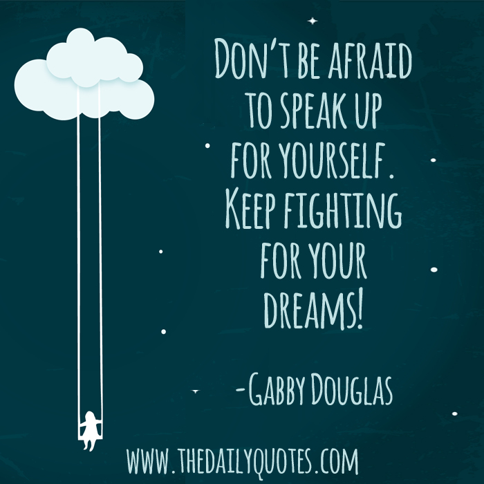 Don't be afraid to speak up for yourself. Keep fighting for your dreams! - Gabby Douglas