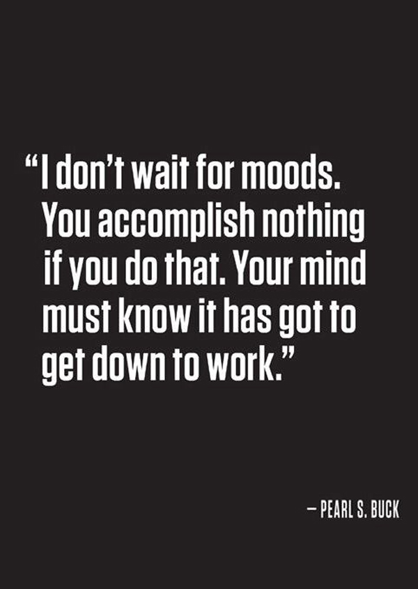 I don't wait for moods. You accomplish nothing if you do that. Your mind must know it has got to get down to work. - Pearl S. Buck