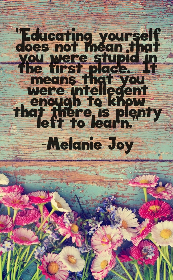 Educating yourself does not mean that you were stupid in the first place. It means that you were intelligent enough to know that there is plenty left to learn. - Melanie Joy
