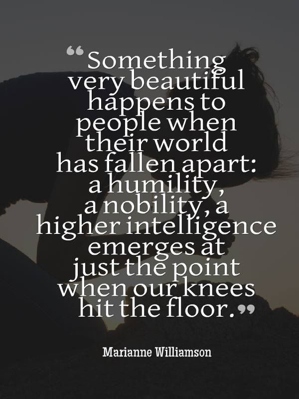 Something very beautiful happens to people when their world has fallen apart: a humility, a nobility, a higher intelligence emerges at just the point when our knees hit the floor. - Marianne Williamson