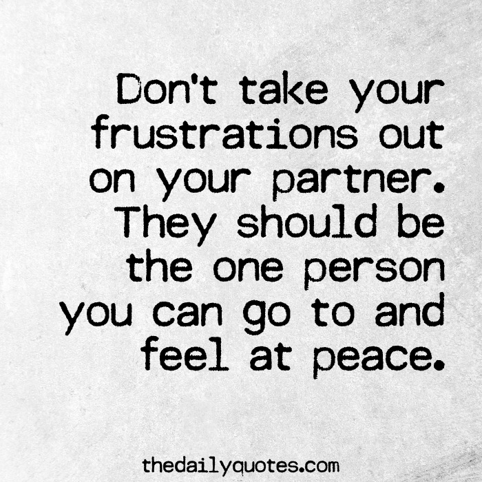 Don't take your frustrations out on your partner. They should be the one person you can go to and feel at peace.