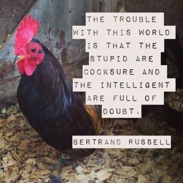 The trouble with this world is that the stupid are cocksure and the intelligent are full of doubt. - Bertrand Russell