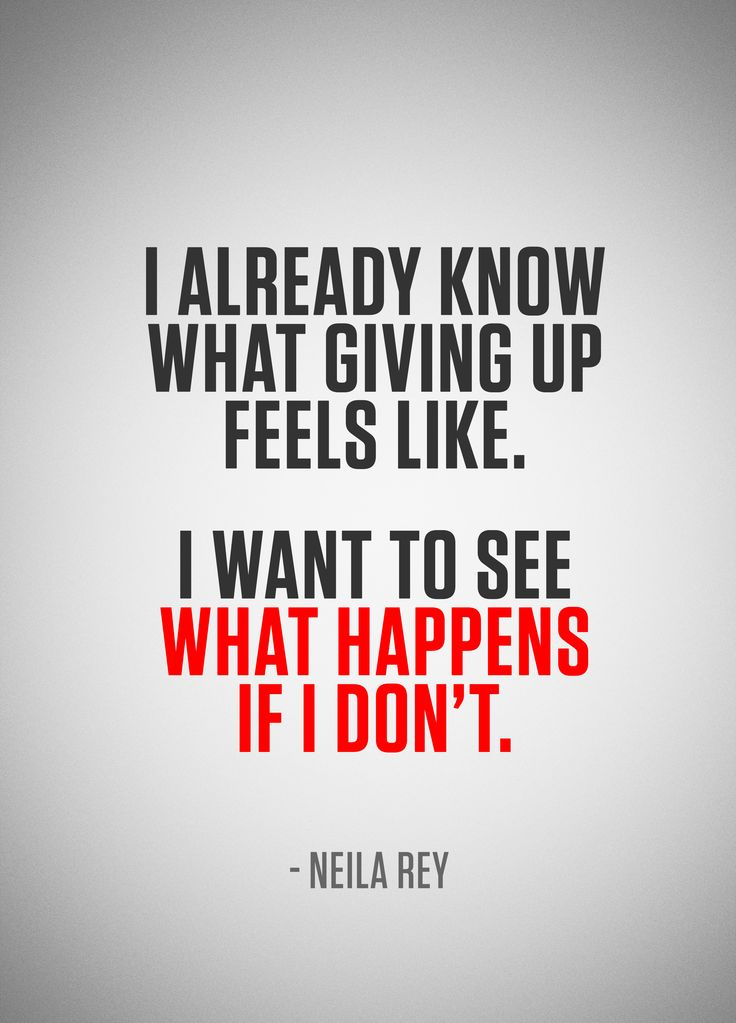 I already know what giving up feels like. I want to see what happens if I don't. - Neila Rey