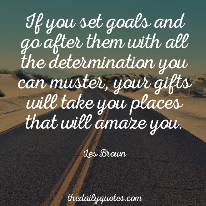 If you set goals and go after them with all the determination you can muster, your gifts will take you places that will amaze you. - Les Brown