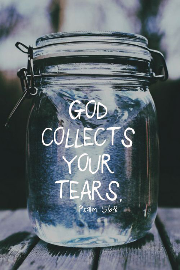 God collects your tears. - Psalm 56:8