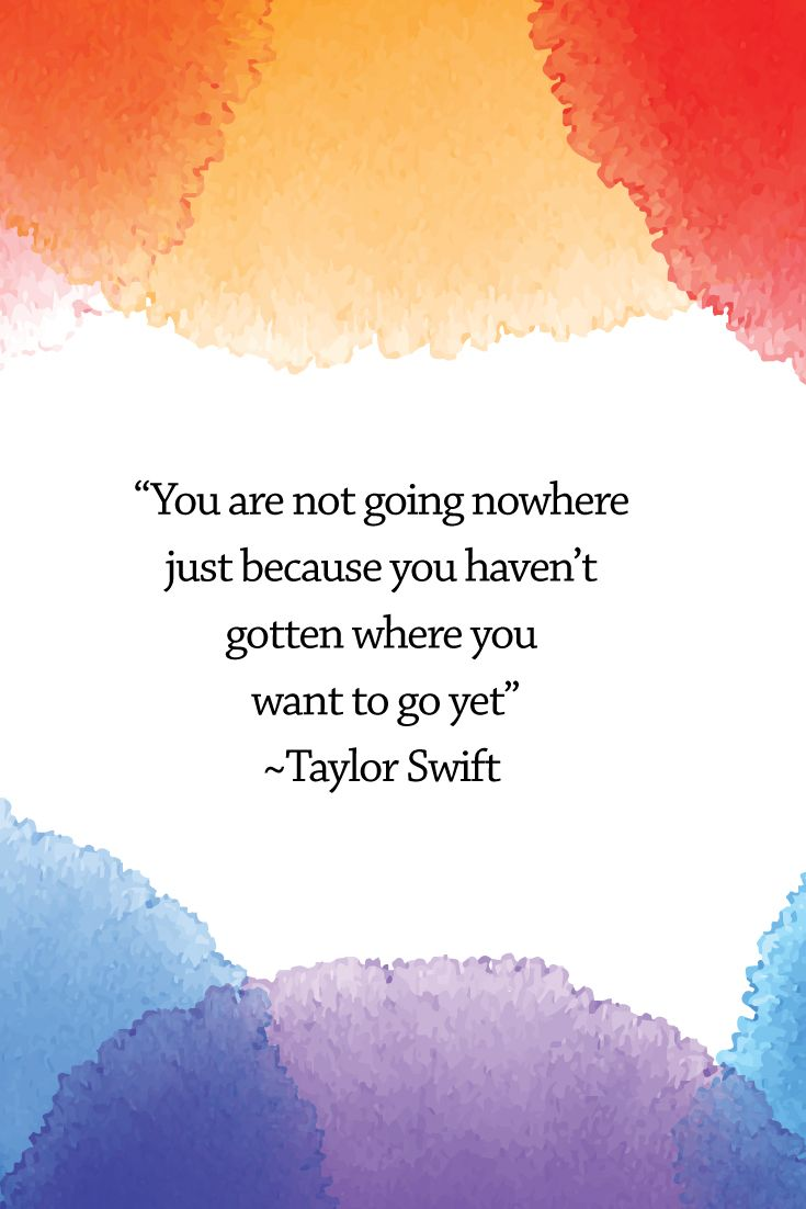 You are not going nowhere just because you haven't gotten where you want to go yet. - Taylor Swift