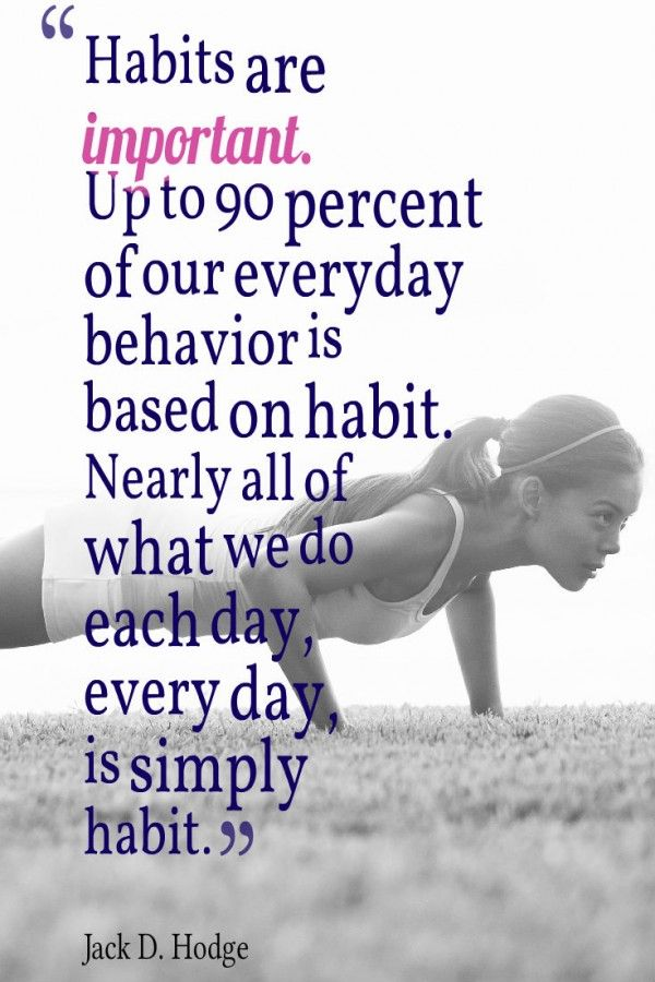 Habits are important. Up to 90 percent of our everyday behaviour is based on habit. Nearly all of what we do each day, every day, is simply habit. - Jack D. Hodge