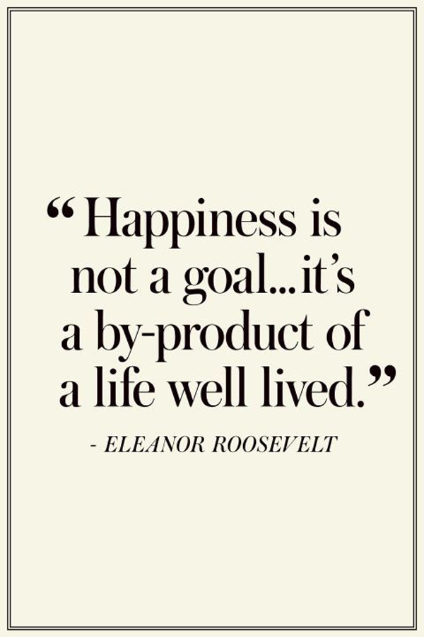 Happiness is not a goal... it's a by-product of a life well lived. - Eleanor Roosevelt