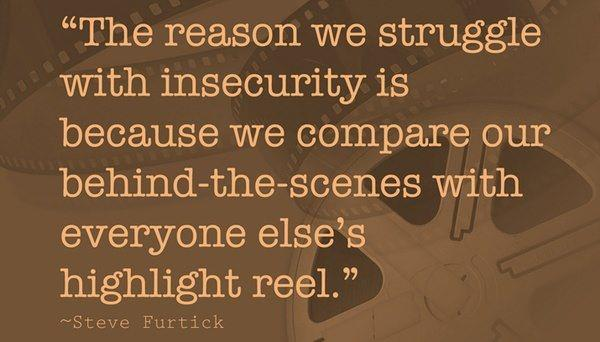 The reason we struggle with insecurity is because we compare our behind-the-scenes with everyone else's highlight reel. - Steve Furtick