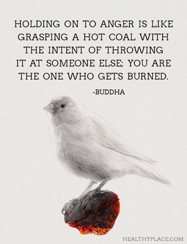 Holding on to anger is like grasping a hot coal with the intent of throwing it at someone else; you are the one who gets burned. - Buddha