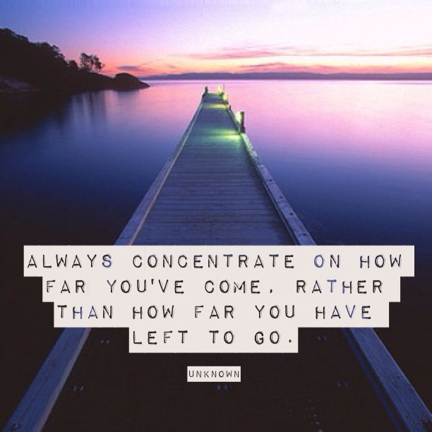 Always concentrate on how far you've come, rather than how far you have left to go.