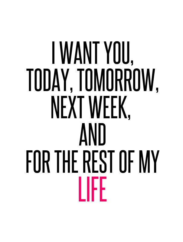 I want you, today, tomorrow, next week, and for the rest of my life.