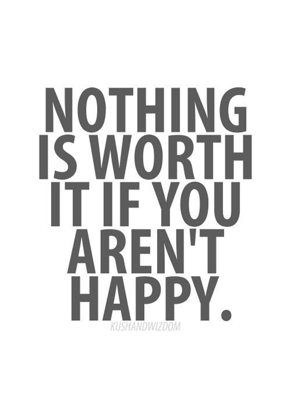 Nothing is worth it if you aren't happy.