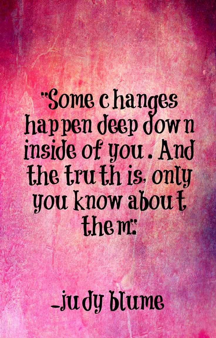 Some changes happen deep down inside of you. And the truth is, only you know about them. - Judy Blume