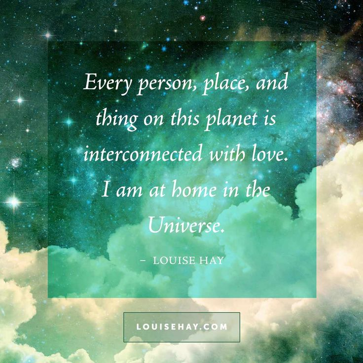 Every person, place, and thing on this planet is interconnected with love. I am at home in the universe. - Louise Hay