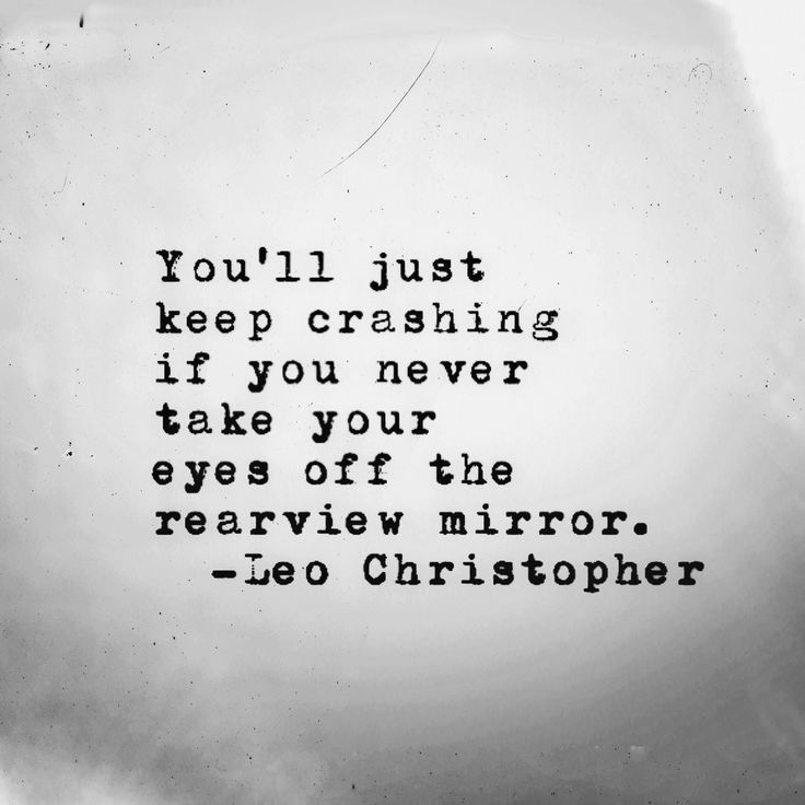 You'll just keep crashing if you never take your eyes off the rearview mirror. - Leo Christopher