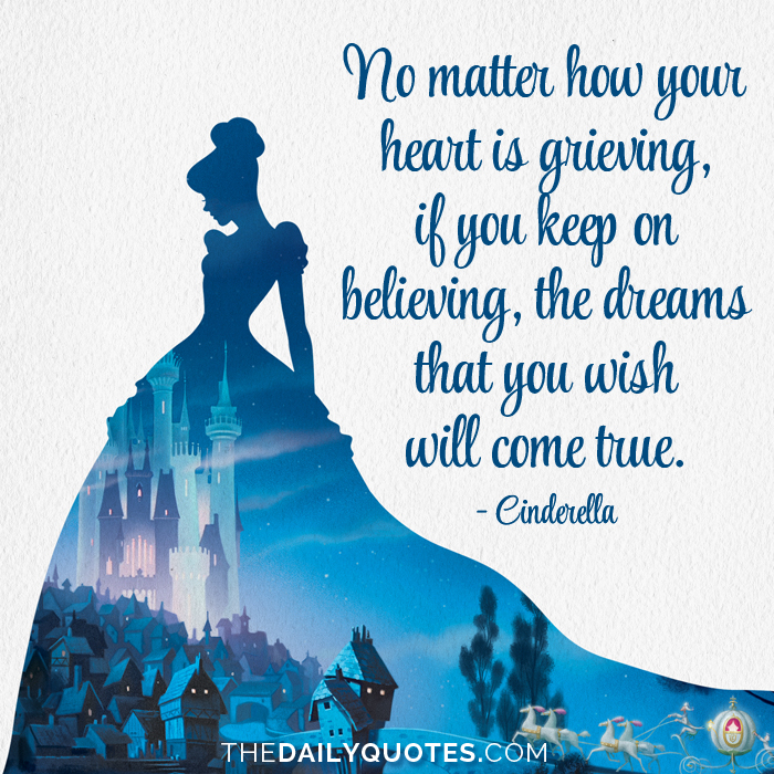No matter how your heart is grieving, if you keep on believing, the dreams that you wish will come true. - Cinderella