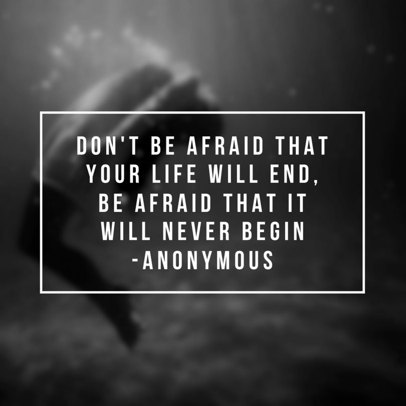 Don't be afraid that life will end, be afraid that it will never begin.