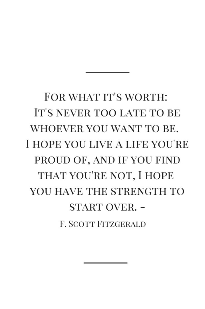 For what it's worth: it's never too late to be whoever you want to be. I hope you live a life you're proud of, and if you find that you're not, I hope you have the strength to start over. - F. Scott Fitzgerald