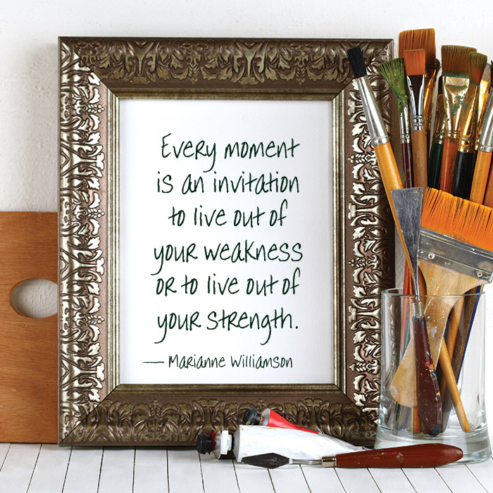 Every moment is an invitation to live out of your weakness or to live out of your strength. - Marianne Williamson