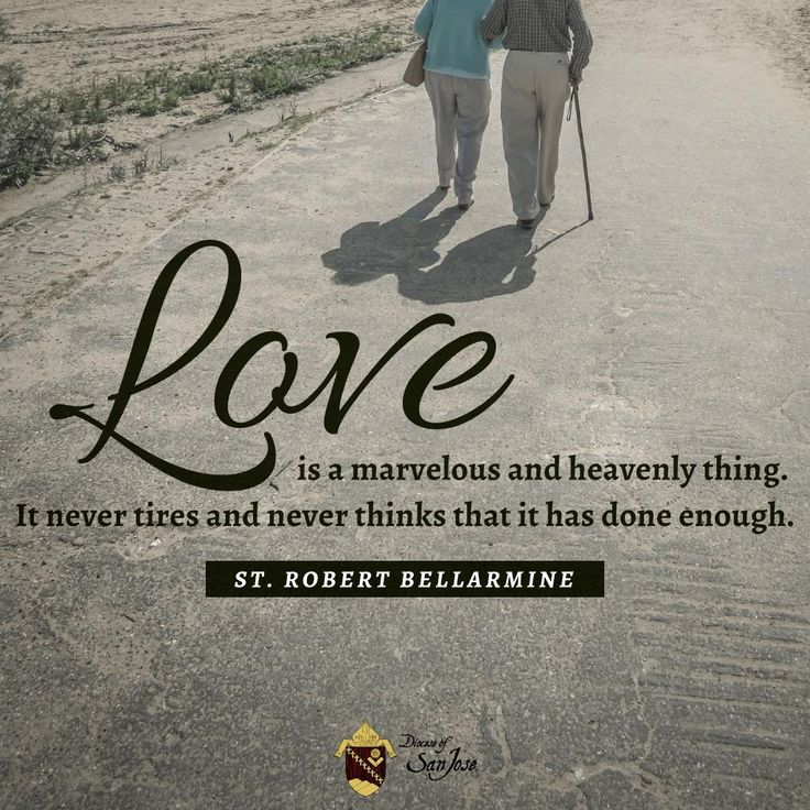 Love is a marvelous and heavenly thing. It never tires and never thinks that it has done enough. - St. Robert Bellarmine