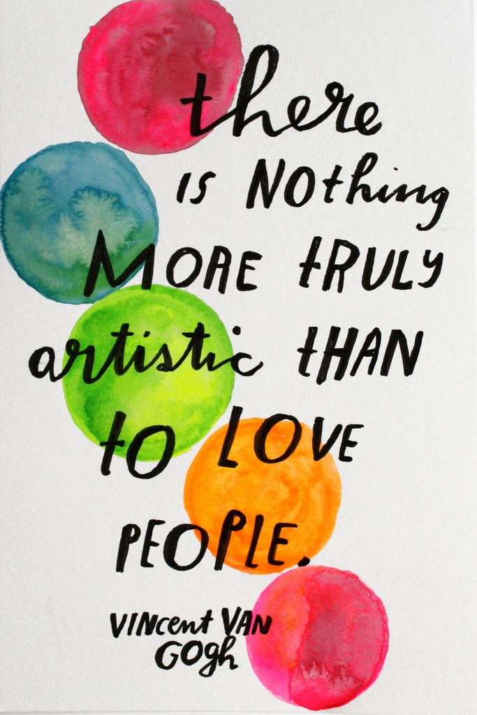 There is nothing more truly artistic than to love people. - Vincent van Gogh