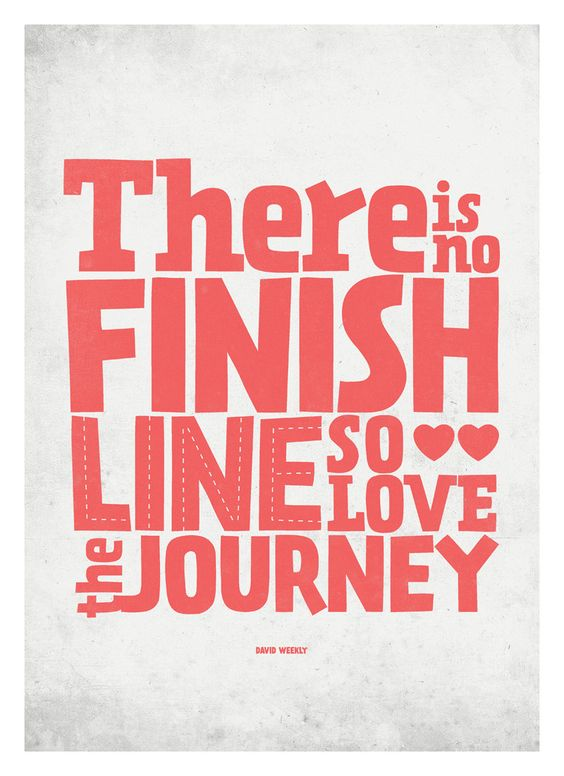 There is no finish line so love the journey. - David Weekly
