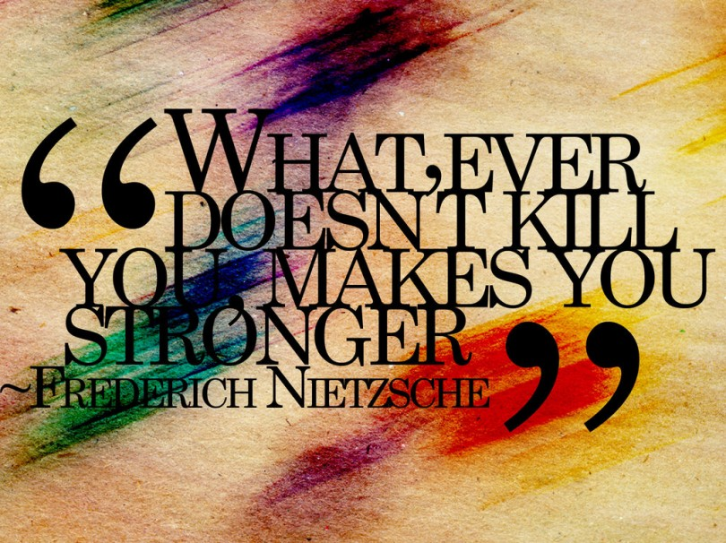 Whatever doesn't kill you, makes you stronger. - Friedrich Nietzsche