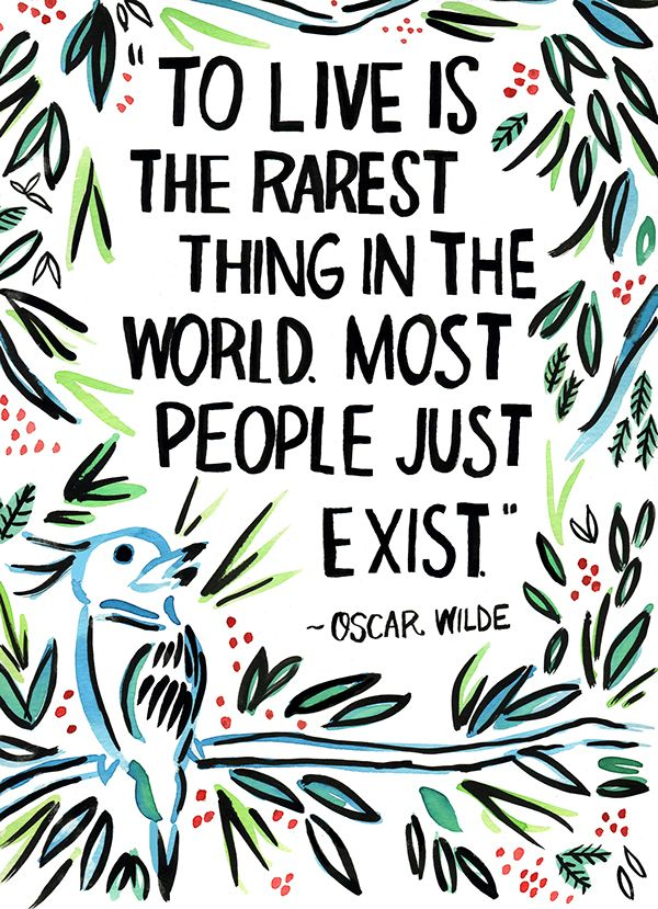 To live is the rarest thing in the world. Most people just exist. - Oscar Wilde