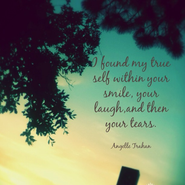 I found my true self within your smile, your laugh, and then your tears.
