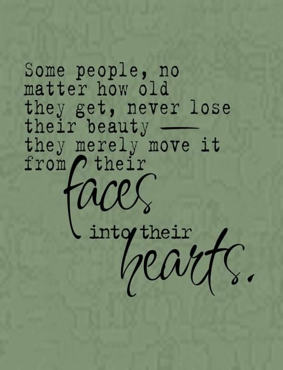 Some people, no matter how old they get, never lose their beauty, they merely move it from their faces into their hearts.