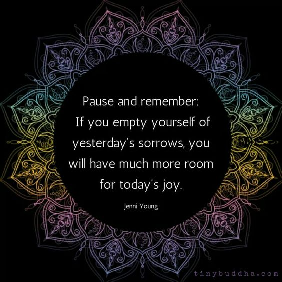 Pause and remember: If you empty yourself of yesterday's sorrows, you will have much more room for today's joy. - Jenni Young